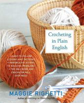 Crocheting in Plain English: The Only Book any Crocheter Will Ever Need, Edition 2