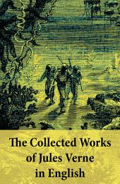 The Collected Works of Jules Verne in English: The Best of Jules Verne, including: Around the World in Eighty Days + Twenty Thousand Leagues Under the Sea + Journey to the Center of the Earth + The Mysterious Island + From the Earth to the Moon + Five Weeks in a Balloon + many more