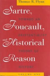 Sartre, Foucault, and Historical Reason, Volume One: Toward an Existentialist Theory of History