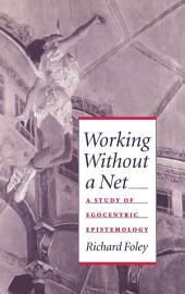 Working without a Net : A Study of Egocentric Epistemology: A Study of Egocentric Epistemology