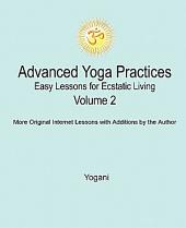 Advanced Yoga Practices - Easy Lessons for Ecstatic Living, Vol. 2