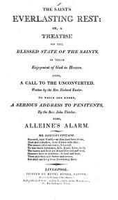 The saint's everlasting rest: or, A treatise on the blessed state of the saints, in their enjoyment of God in Heaven [abridged by B. Fawcett]. Also, A call to the unconverted, by R. Baxter. To which are added, A serious address to penitents, by J. Fletcher, also Alleine's Alarm (to unconverted sinners).