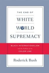 The End of White World Supremacy: Black Internationalism and the Problem of the Color Line