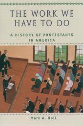 The Work We Have to Do: A History of Protestants in America