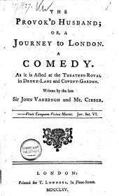 The Provok'd Husband; Or, a Journey to London: A Comedy ...