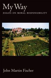 My Way : Essays on Moral Responsibility: Essays on Moral Responsibility