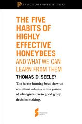 "The Five Habits of Highly Effective Honeybees (and What We Can Learn from Them): From ""Honeybee Democracy"": From ""Honeybee Democracy"""