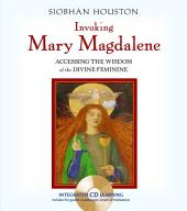 Invoking Mary Magdalene: Accessing the Wisdom of the Divine Feminine
