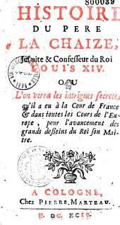 Histoire du Père La Chaize, jésuite et confesseur de Louis XIV où l'on verra les intrigues secrètes qu'il a eues à la cour de France et dans toutes les cours de l'Europe, pour l'avancement des grands desseins du roi son maître