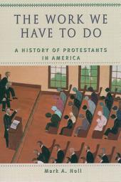 The Work We Have to Do : A History of Protestants in America: A History of Protestants in America