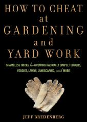 How to Cheat at Gardening and Yard Work: Shameless Tricks for Growing Radically Simple Flowers, Veggies, Lawns, Landscaping, and More