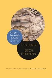 Analytical Psychology in Exile: The Correspondence of C. G. Jung and Erich Neumann: The Correspondence of C. G. Jung and Erich Neumann