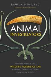 Animal Investigators: How the World's First Wildlife Forensics Lab Is Solving Crimes and Saving Endangered Species