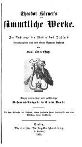 Theodor Körner's sämmtliche werke. Im auftrage der mutter des dichters herausgegeben und mit einem vorwort begleitet von Karl Streckfuss. Einzig rechtmässige und vollständige gesammt ausg. in einem bande. Mit dem bildnisse des dichters, einem facsimile seiner handschrift und einer abbildung seiner grabstätte