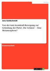 """Von der Anti-Atomkraft-Bewegung zur Gründung der Partei """"Die Grünen"""". Eine Metamorphose?"""