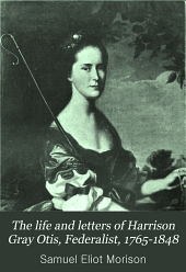 The Life and Letters of Harrison Gray Otis, Federalist, 1765-1848: 1765-1848