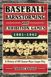 Baseball Barnstorming and Exhibition Games, 1901–1962: A History of Off-Season Major League Play