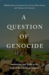 A Question of Genocide : Armenians and Turks at the End of the Ottoman Empire: Armenians and Turks at the End of the Ottoman Empire