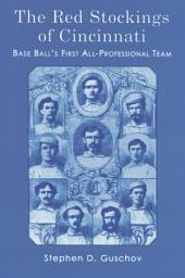 The Red Stockings of Cincinnati: Base Ball's First All-Professional Team and Its Historic 1869 and 1870 Seasons