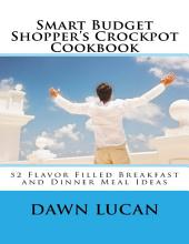 Smart Budget Shopper's Crockpot Cookbook: Featuring 52 Flavor Filled Meals