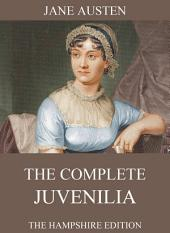 The Complete Juvenilia (Extended Annotated Edition)