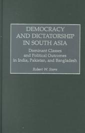 Democracy and Dictatorship in South Asia: Dominant Classes and Political Outcomes in India, Pakistan, and Bangladesh