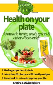 Health on Your Plate: A Small Digital Guide of Aromatic Herbs, Seeds and Spices and their Medicinal Properties, Simple and Gourmet Recipes to Please you
