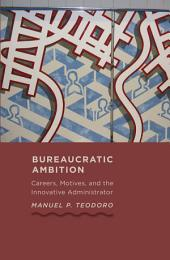Bureaucratic Ambition: Careers, Motives, and the Innovative Administrator
