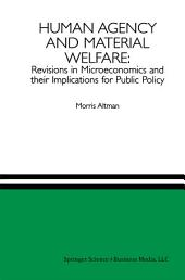 Human Agency and Material Welfare: Revisions in Microeconomics and their Implications for Public Policy