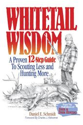 Whitetail Wisdom: A Proven 12-Step Guide to Scouting Less and Hunting More, Edition 2