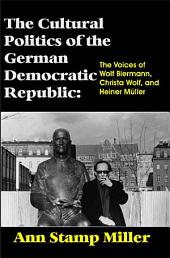 The Cultural Politics of the German Democratic Republic: The Voices of Wolf Biermann, Christa Wolf, and Heiner Müller
