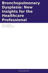 Bronchopulmonary Dysplasia: New Insights for the Healthcare Professional: 2011 Edition: ScholarlyPaper