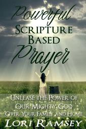 Powerful Scripture Based Prayer: Unleash the Power of Our Mighty God Over Your Family and Home