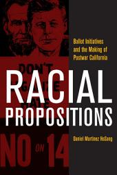 Racial Propositions: Ballot Initiatives and the Making of Postwar California