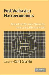 Post Walrasian Macroeconomics: Beyond the Dynamic Stochastic General Equilibrium Model
