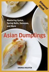 Asian Dumplings (Enhanced Edition): Mastering Gyoza, Spring Rolls, Samosas, and More