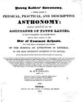 Young ladies' astronomy: A concise system of physical, practical, and descriptive astronomy ... To which is added an appendix, containing the most ready method of calculating eclipses, with copious tables for that purpose ... Followed by a glossary of the technical terms employed in the treatise ...
