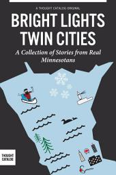 Bright Lights, Twin Cities: A Collection of Stories from Real Minnesotans