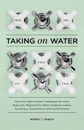 Taking on Water: How One Water Expert Challenged Her Inner Hypocrite, Reduced Her Water Footprint (Without Sacrificing a Toasty Shower), and Found Nirvana