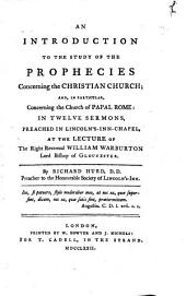 An Introduction to the Study of the Prophecies Concerning the Christian Church: And, in Particular Concerning the Church of Papal Rome in Twelve Sermons Preached in Lincoln's-Inn-Chapel, at the Lecture of the Right Reverend William Warburton, Lord Bishop of Gloucester
