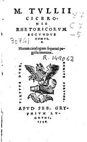 M. Tullii Ciceronis Rhetoricorum secundus tomus: horum catalogum sequenti pagella inuenies