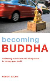Becoming Buddha - Awakening the Wisdom and Compassion to Change Your World