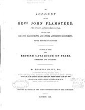An Account of the Revd. John Flamsteed, the First Astronomer-royal: Compiled from His Own Manuscripts, and Other Authentic Documents, Never Before Published. To which is Added His British Catalogue of Stars, Cor. and Enl