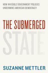 The Submerged State: How Invisible Government Policies Undermine American Democracy