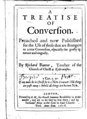 A Treatise of Conversion, Preached and Now Published for the Use of Those that are Strangers to a True Conversion, Especially the Grosly Ignorant and Ungodly