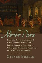 Never Pure: Historical Studies of Science as if It Was Produced by People with Bodies, Situated in Time, Space, Culture, and Society, and Struggling for Credibility and Authority