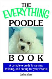 The Everything Poodle Book: A complete guide to raising, training, and caring for your poodle
