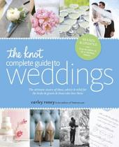 The Knot Complete Guide to Weddings: The Ultimate Source of Ideas, Advice, and Relief for the Bride and Groom and Those Who Love Them