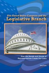 The United States Congress and the Legislative Branch: How the Senate and House of Representatives Create Our Laws