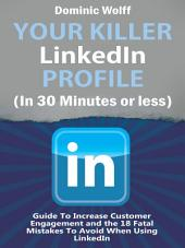 Your Killer Linkedin Profile (In 30 Minutes or Less): Guide To Increase Customer Engagement and the 18 Fatal Mistakes To Avoid When Using Linkedin